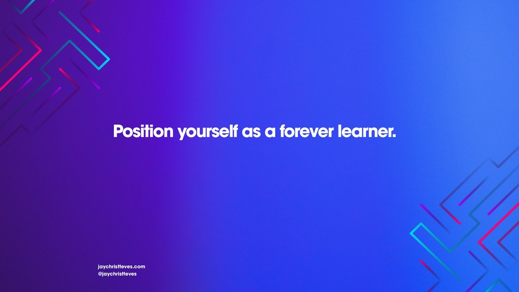 Position yourself as a forever learner. jaychri...