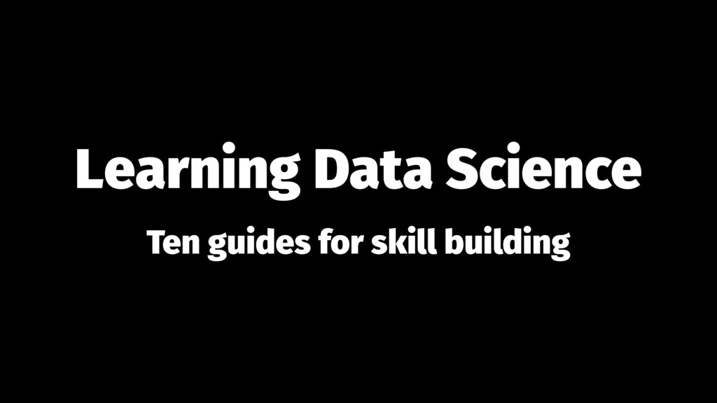 Learning Data Science Ten guides for skill buil...