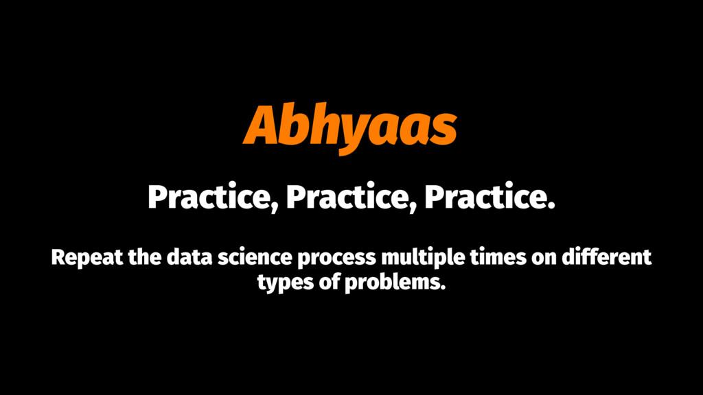 Abhyaas Practice, Practice, Practice. Repeat th...