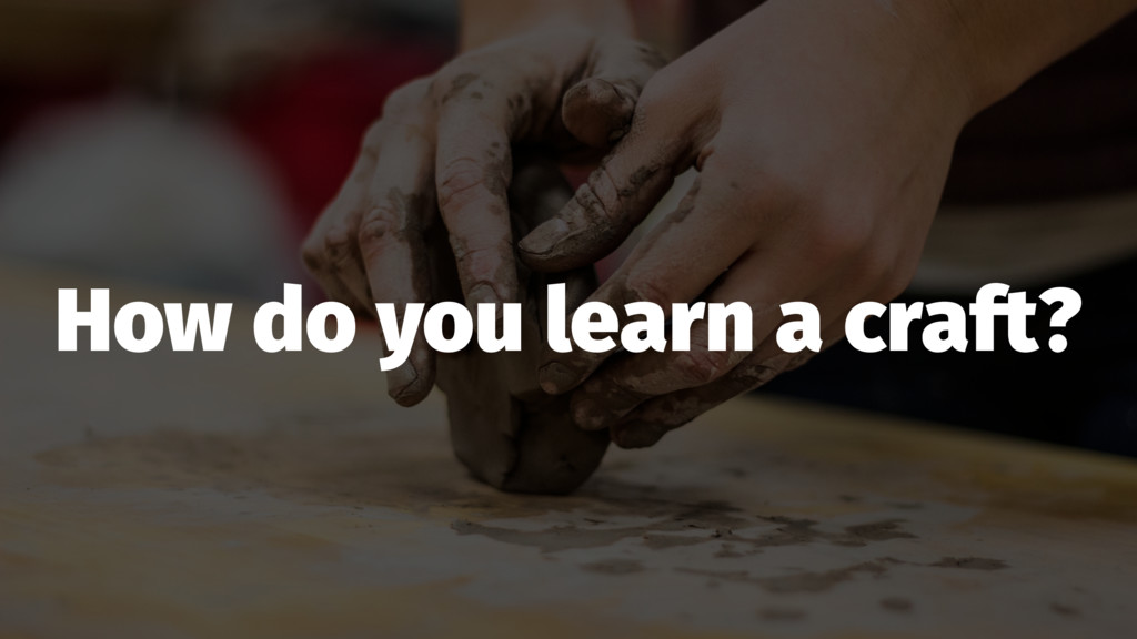 How do you learn a craft?