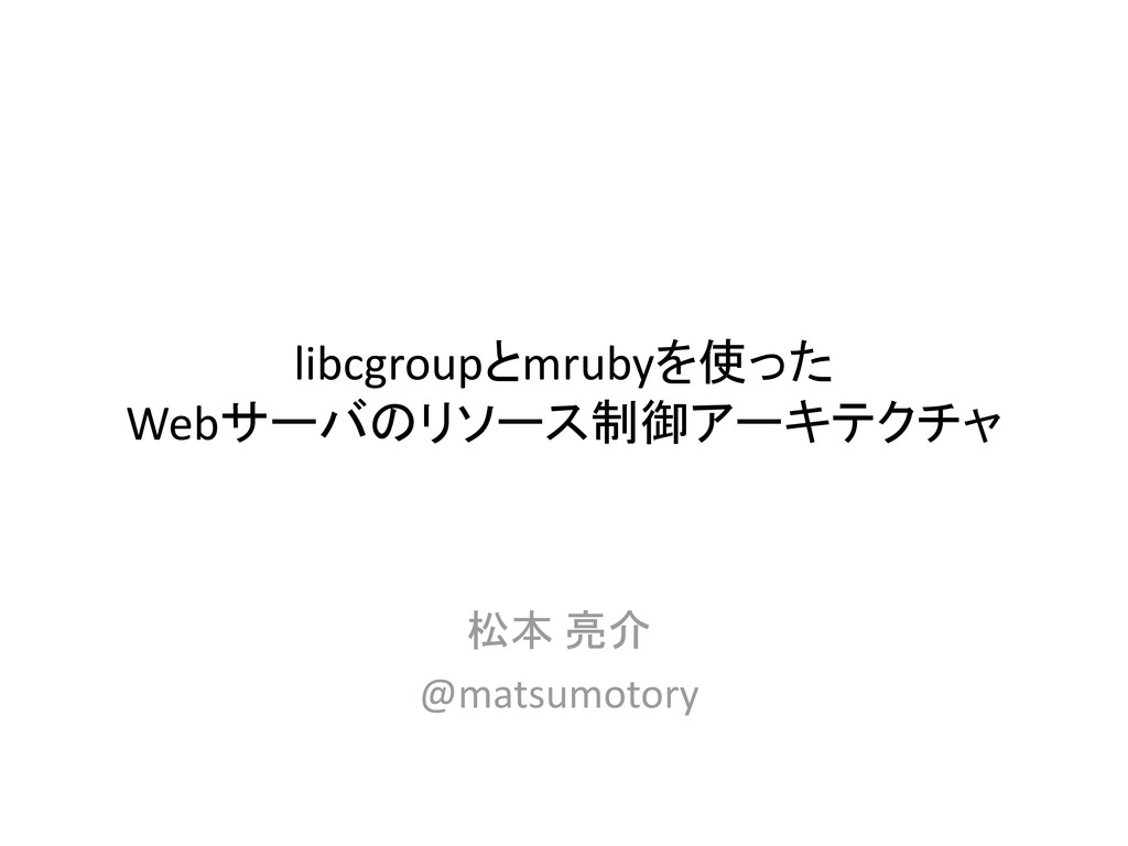 libcgroupとmrubyを使った Webサーバのリソース制御アーキテクチャ 松本 亮介 ...