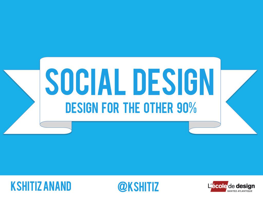SOCIAL DESIGN Kshitiz ANAND @kshitiz Design for...