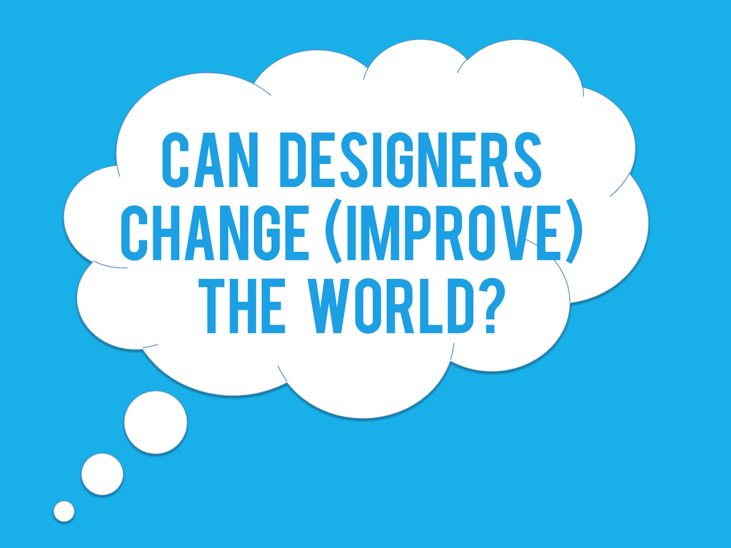 CAN DESIGNERS CHANGE (IMPROVE) THE WORLD?