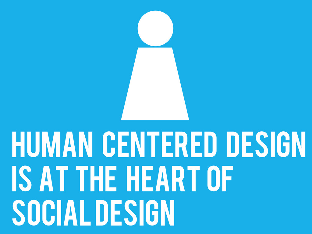 Human centered design IS AT THE HEART OF SOCIAL...