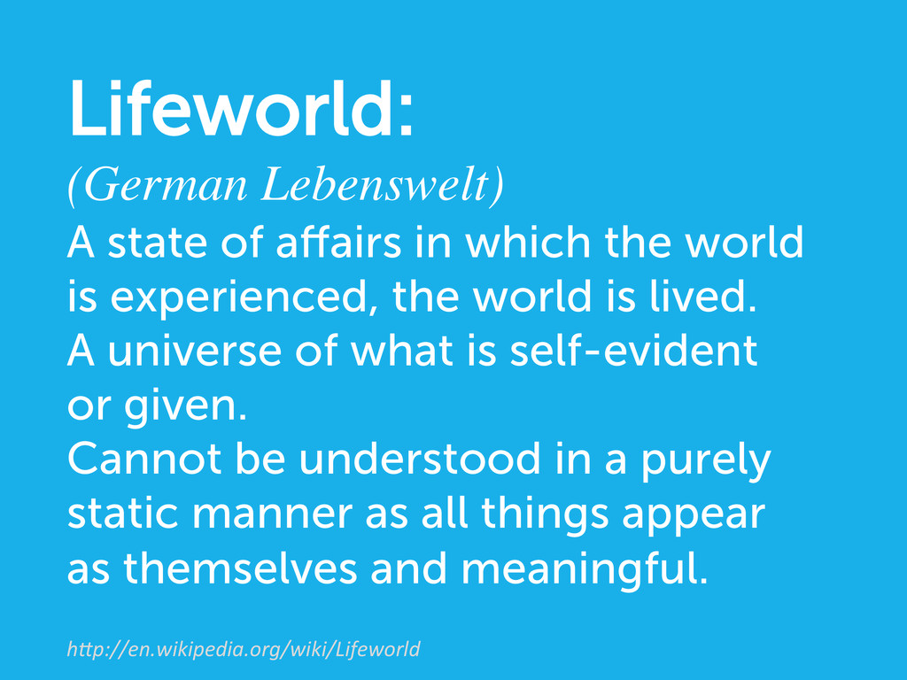 """Lifeworld: (German Lebenswelt)  h""""p://en.wiki..."""