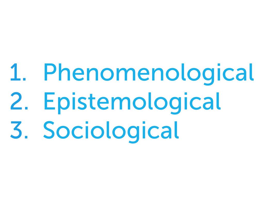 1. Phenomenological 2. Epistemological 3. So...