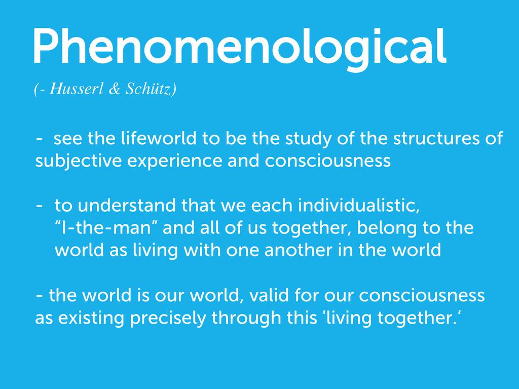 Phenomenological (- Husserl & Schütz)  - see ...