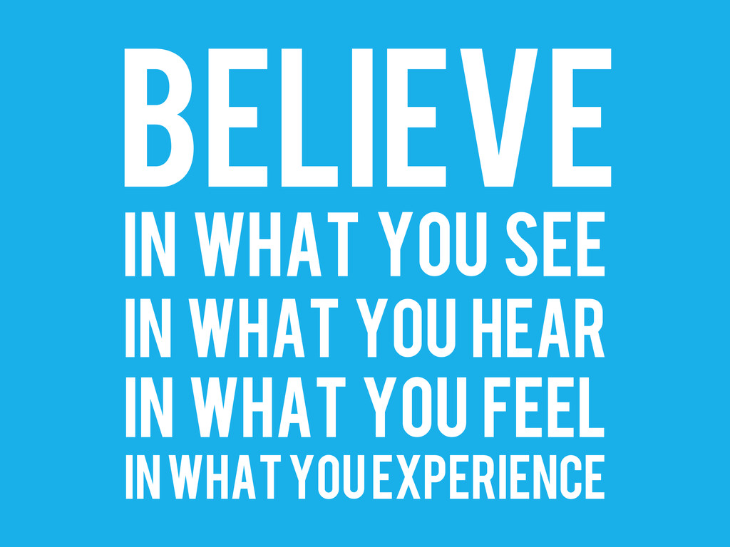 BELIEVE IN WHAT YOU SEE IN WHAT YOU HEAR IN WHA...
