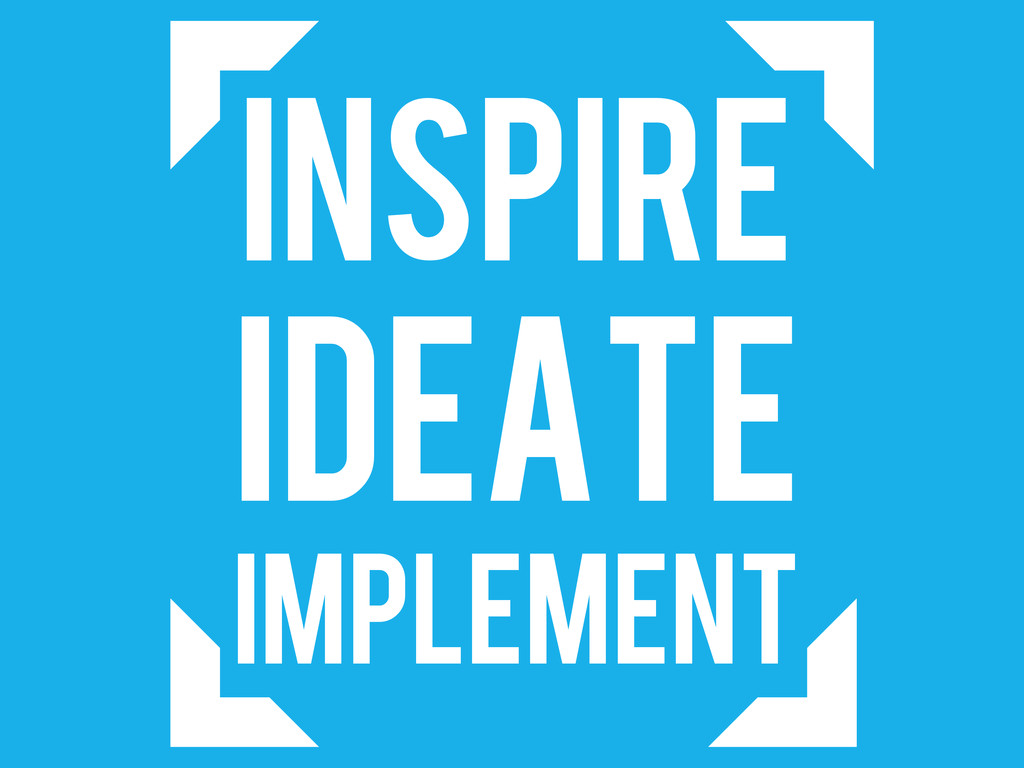 INSPIRE IDEATE IMPLEMENT
