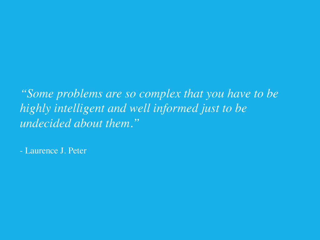 """""""Some problems are so complex that you have to ..."""