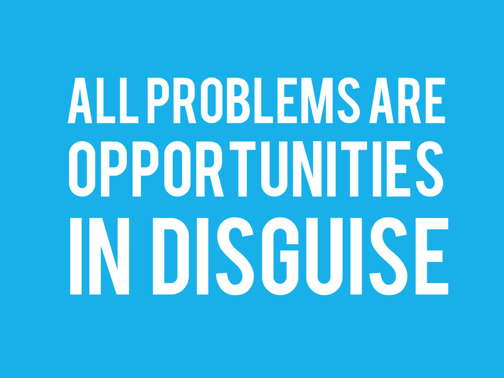 ALL PROBLEMS ARE OPPORTUNITIES IN DISGUISE
