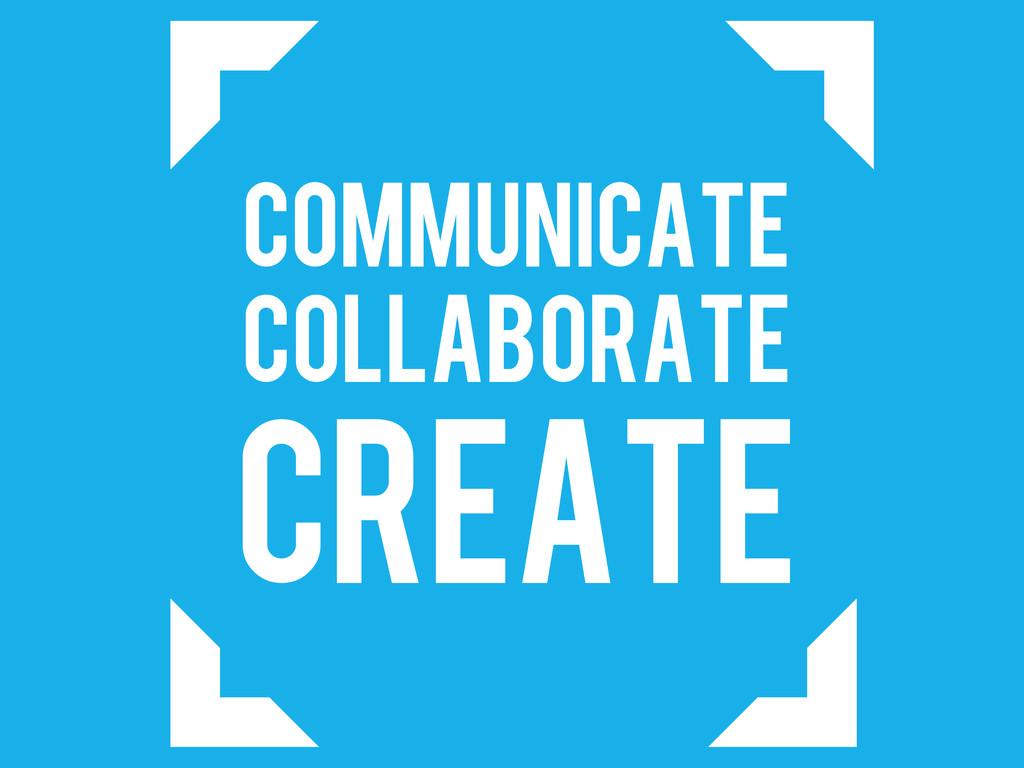 COMMUNICATE COLLABORATE CREATE