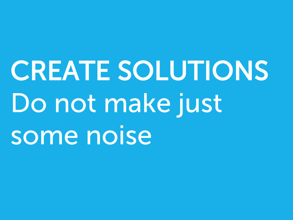 CREATE SOLUTIONS Do not make just some noise