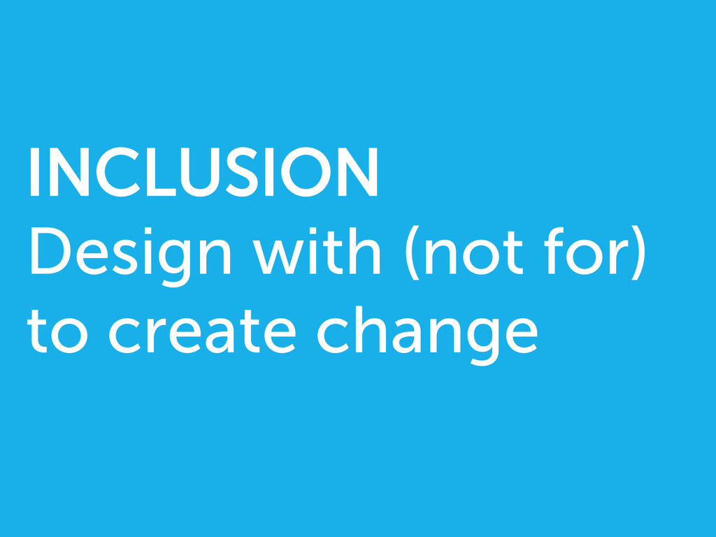 INCLUSION Design with (not for) to create change
