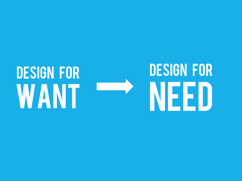 DESIGN for WANT DESIGN for NEED