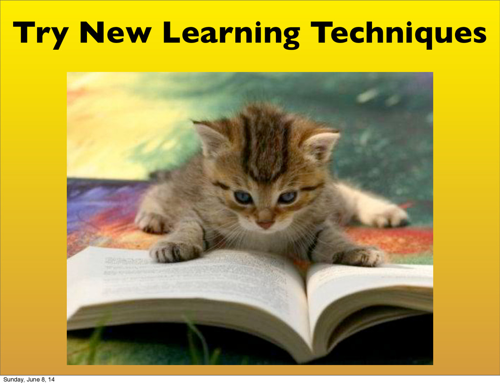Try New Learning Techniques Sunday, June 8, 14