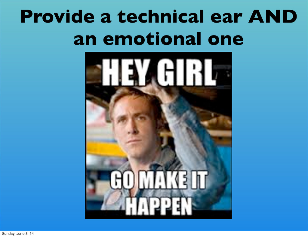 Provide a technical ear AND an emotional one Su...