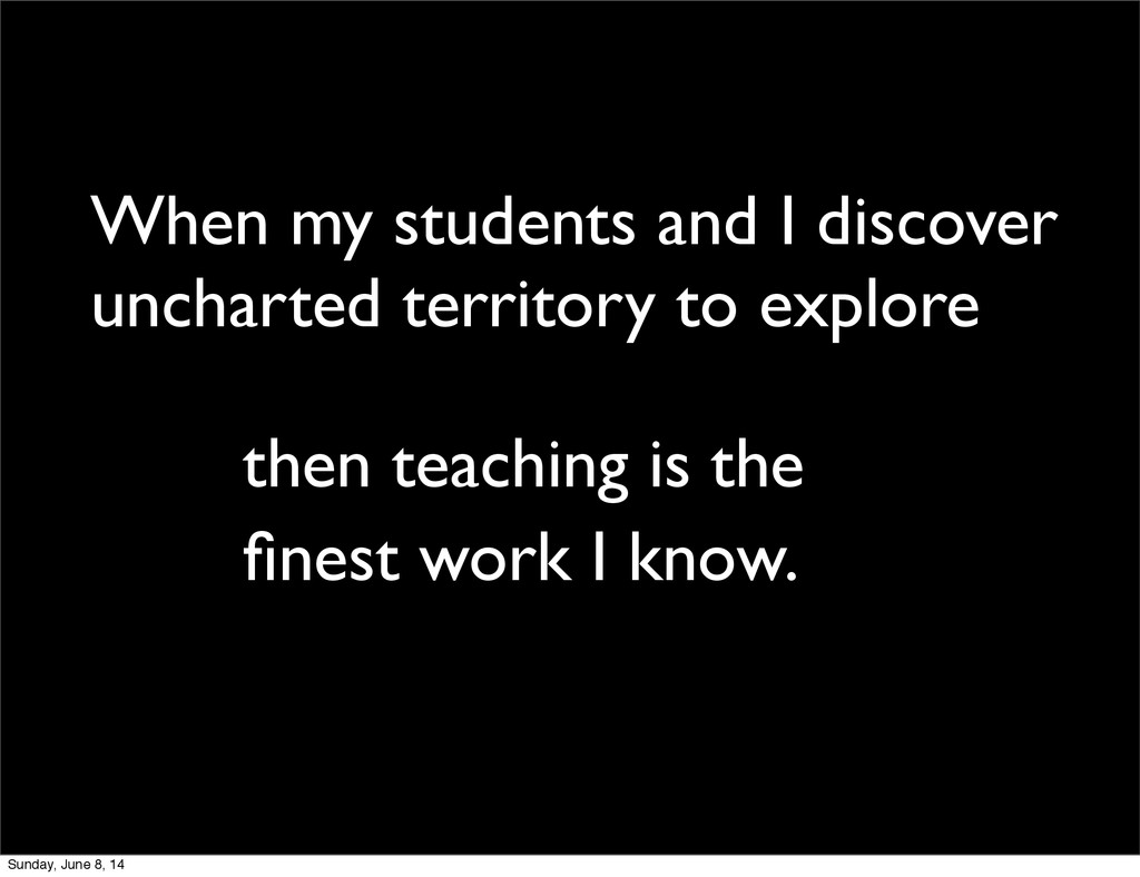 When my students and I discover uncharted terri...