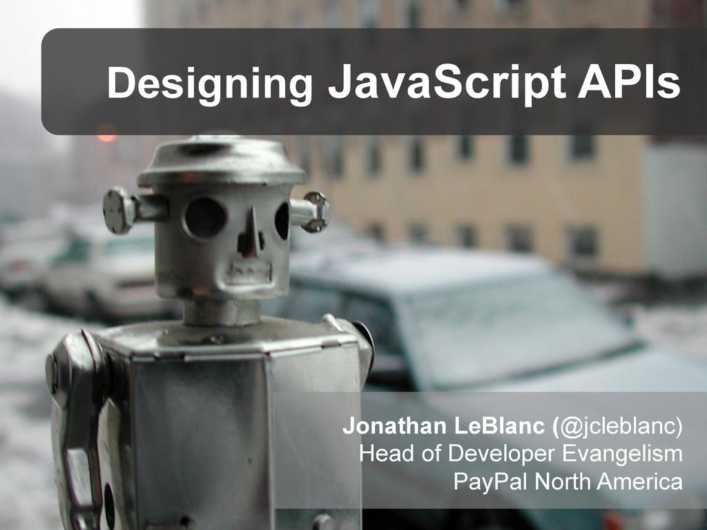Designing JavaScript APIs Jonathan LeBlanc (@jc...