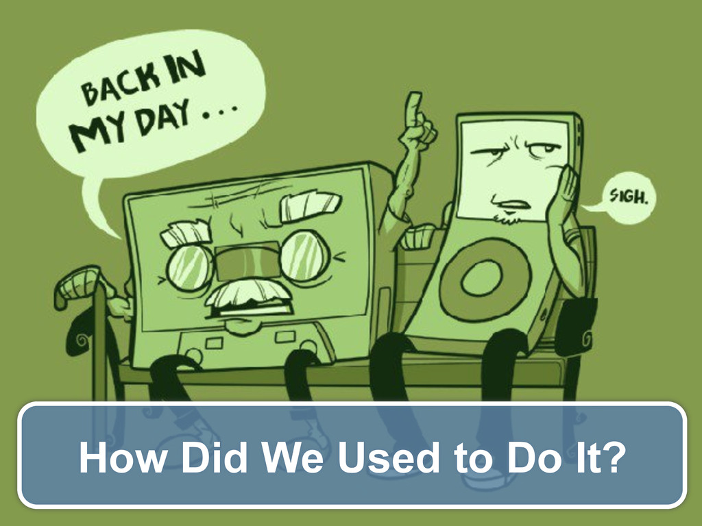 How Did We Used to Do It?