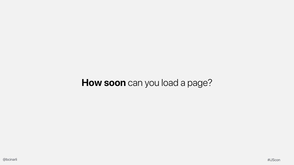How soon can you load a page? #iJScon @bcinarli
