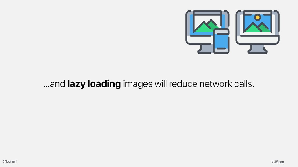 …and lazy loading images will reduce network ca...