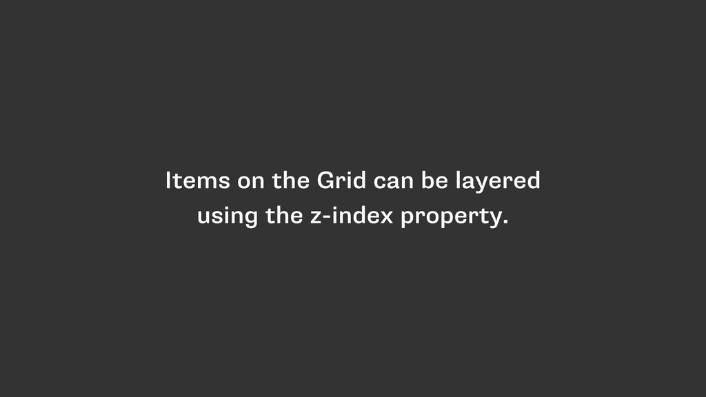 Items on the Grid can be layered using the z-in...
