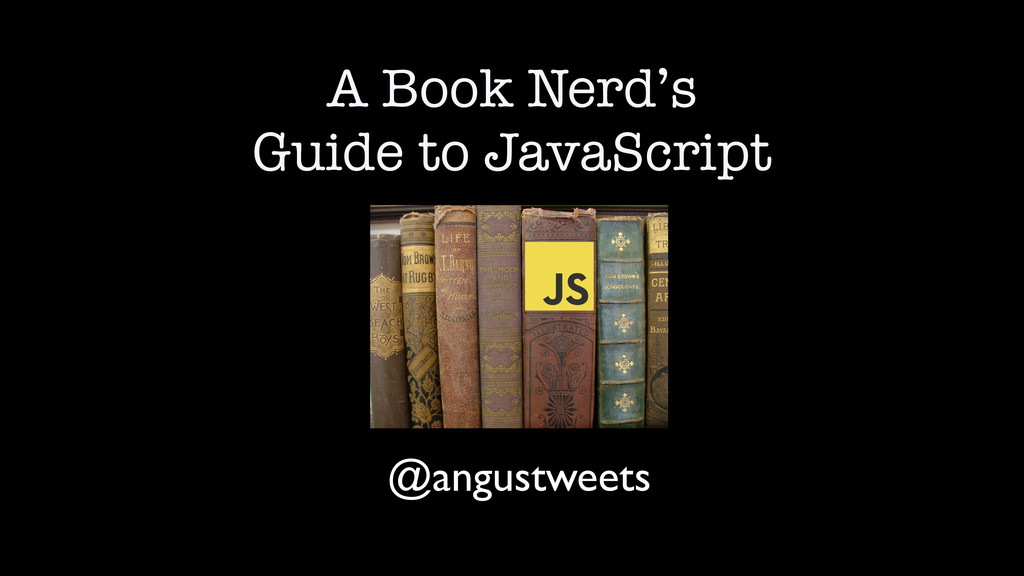 A Book Nerd's Guide to JavaScript @angustweets
