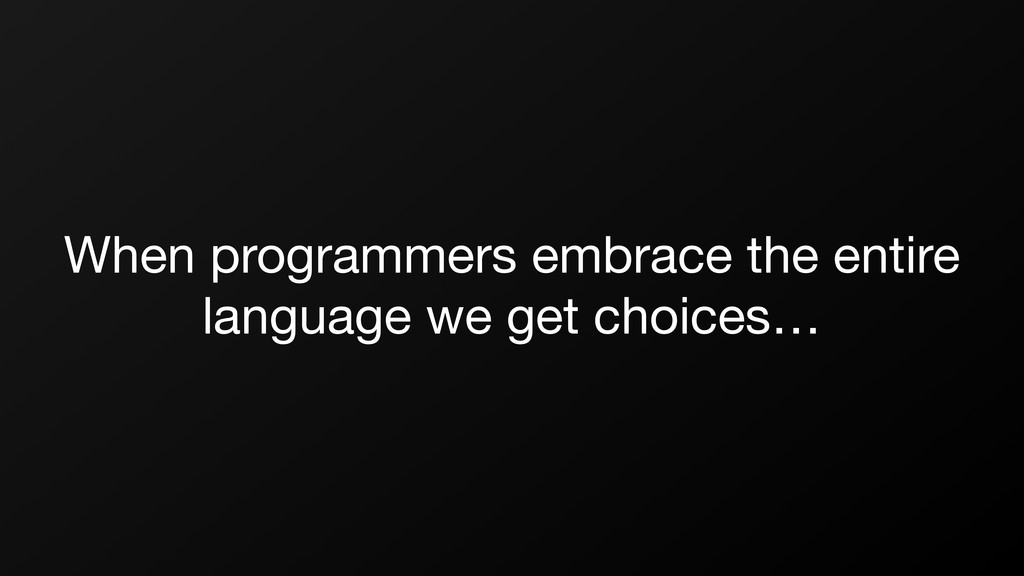 When programmers embrace the entire language we...