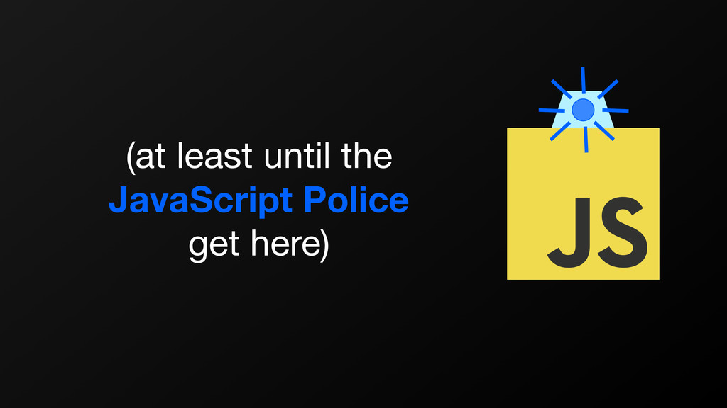 (at least until the   JavaScript Police   get h...