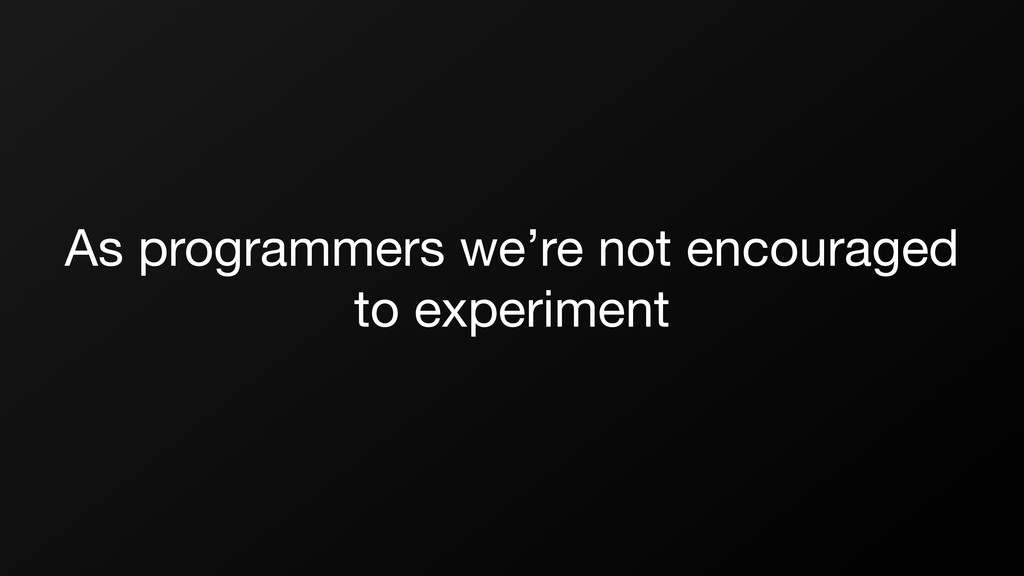 As programmers we're not encouraged to experime...