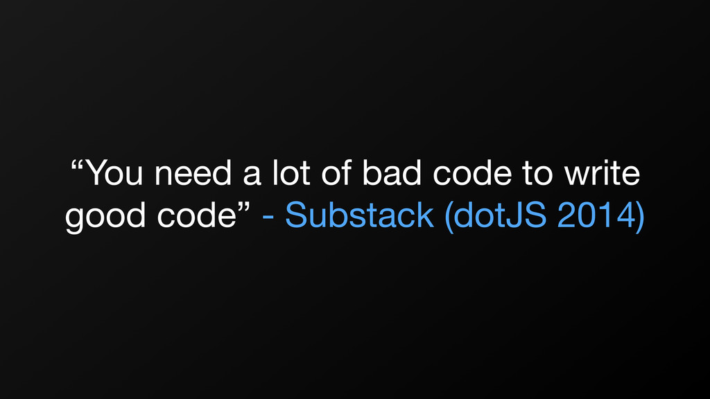 """""""You need a lot of bad code to write good code""""..."""