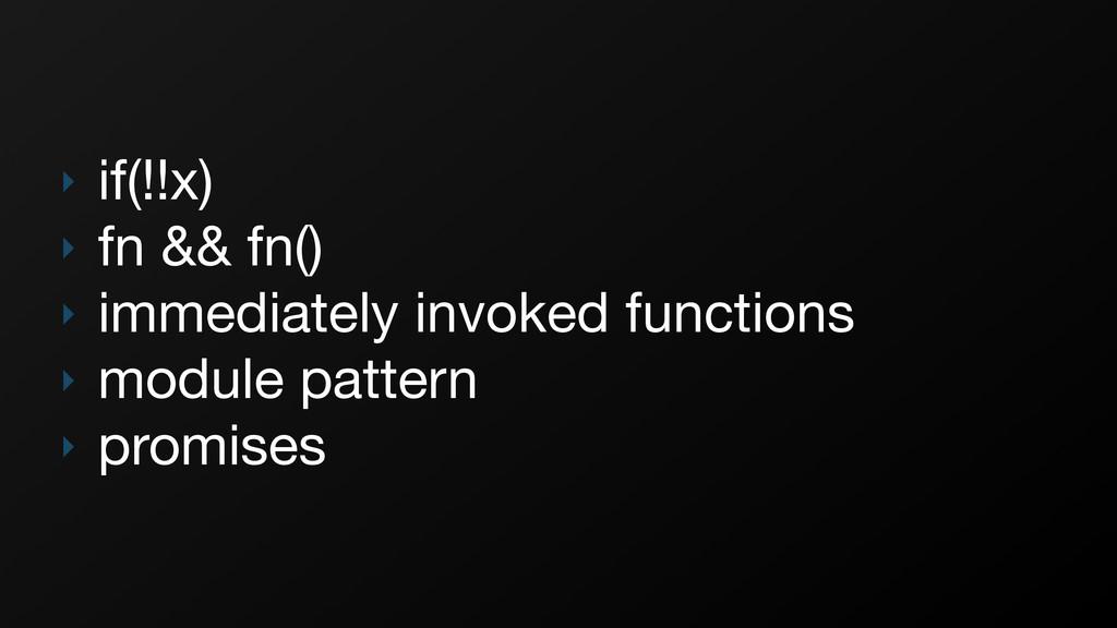 ‣ if(!!x)  ‣ fn && fn()  ‣ immediately invoked ...