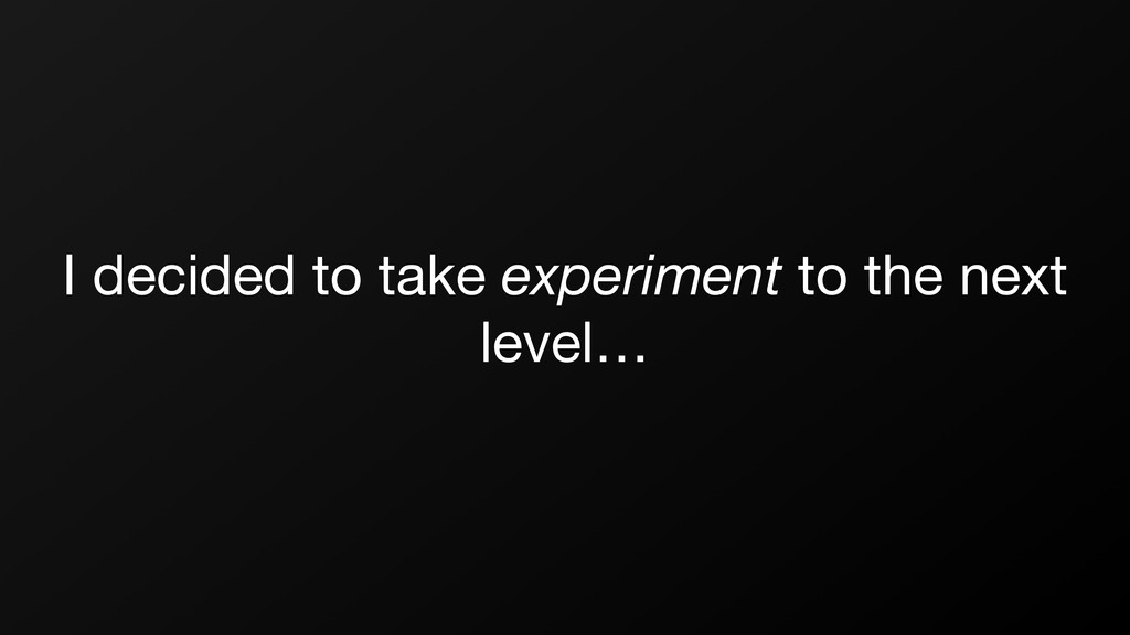 I decided to take experiment to the next level…