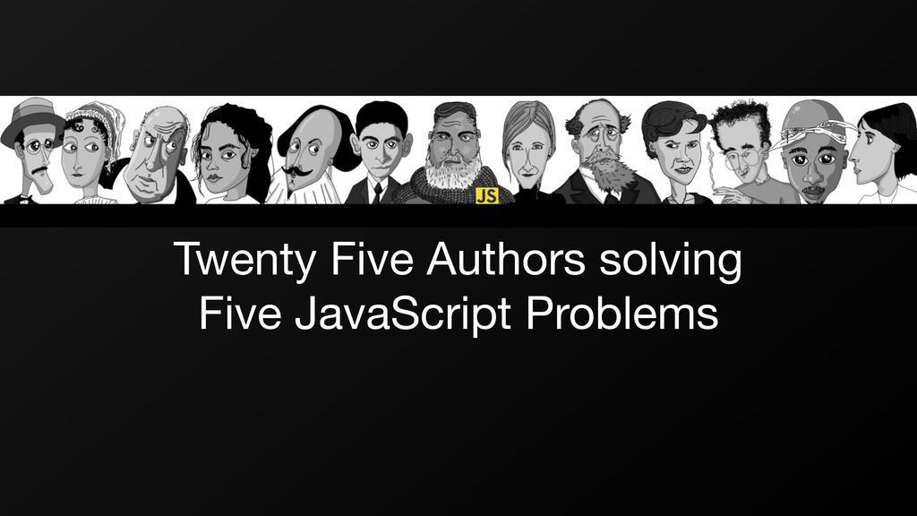 Twenty Five Authors solving   Five JavaScript P...