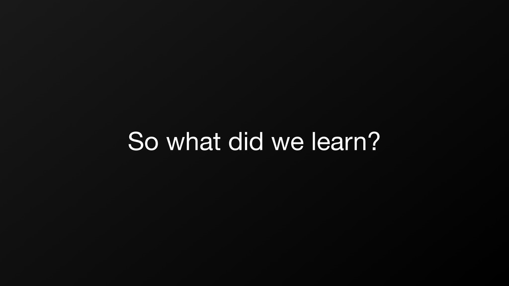 So what did we learn?