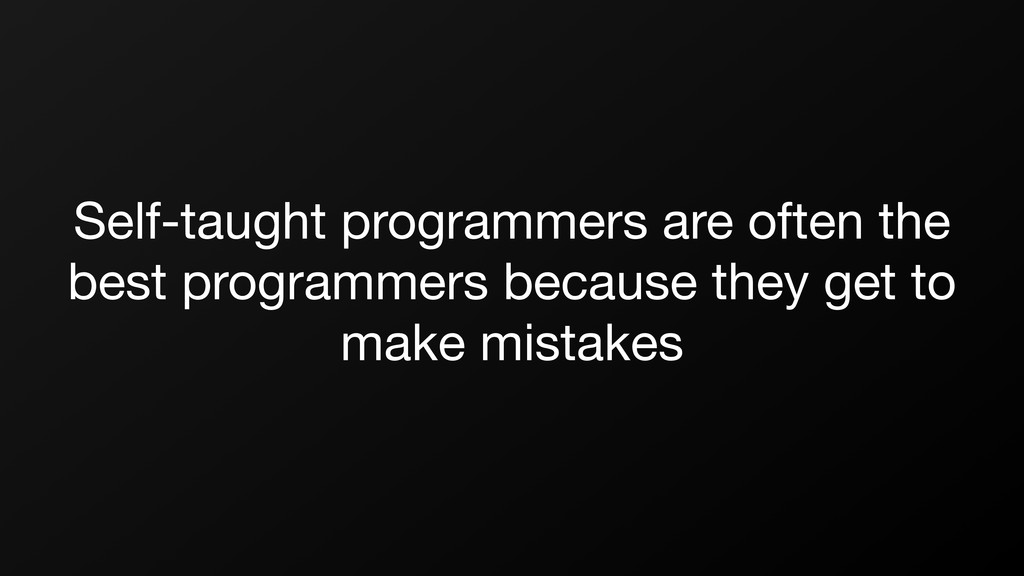 Self-taught programmers are often the best prog...