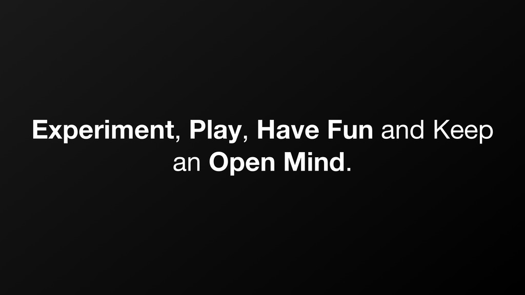Experiment, Play, Have Fun and Keep an Open Min...