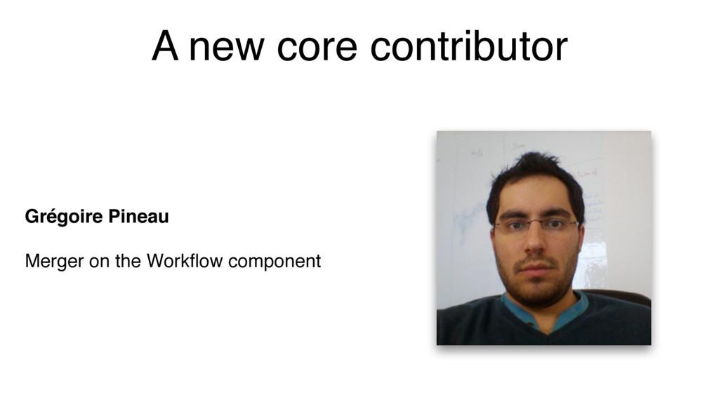 A new core contributor Grégoire Pineau Merger o...