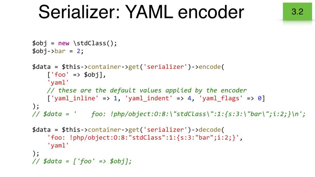 Serializer: YAML encoder 3.2 $obj = new \stdCla...