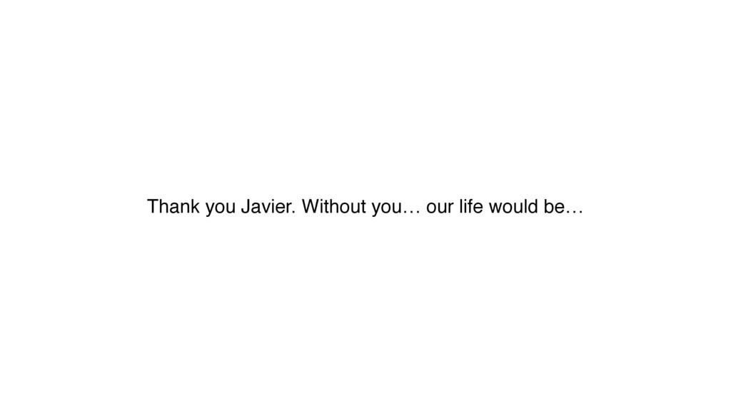 Thank you Javier. Without you… our life would b...