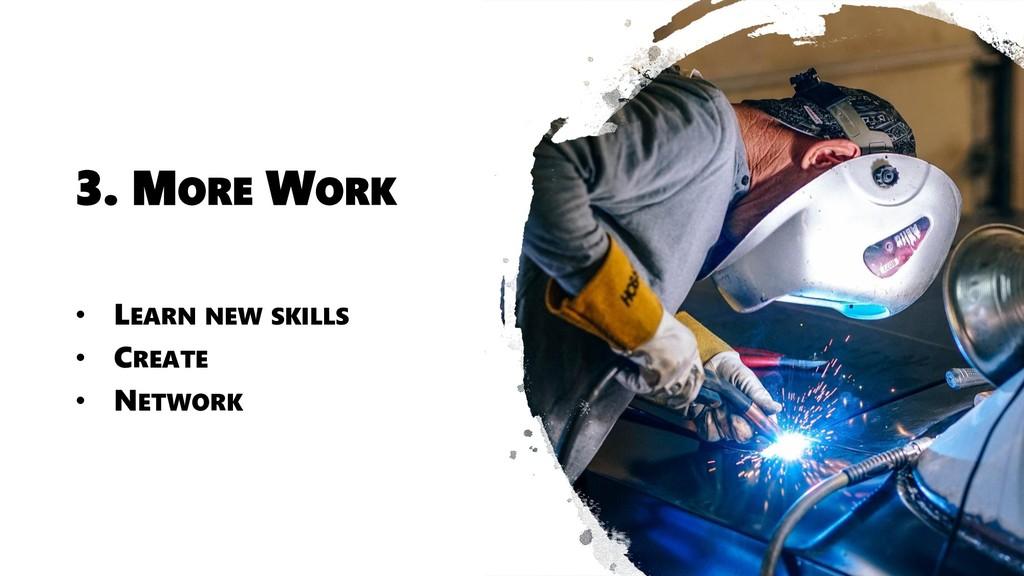 3. MORE WORK • LEARN NEW SKILLS • CREATE • NETW...