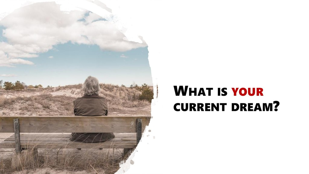 WHAT IS YOUR CURRENT DREAM?
