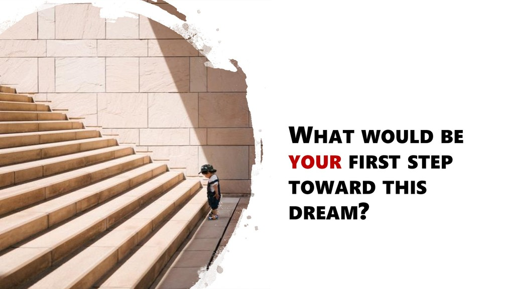WHAT WOULD BE YOUR FIRST STEP TOWARD THIS DREAM?