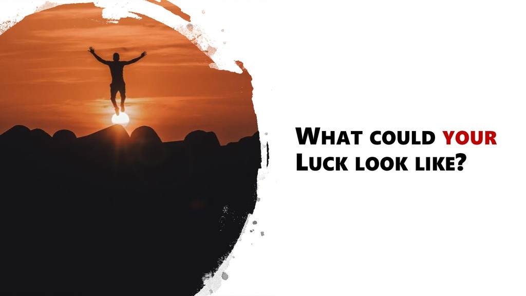 WHAT COULD YOUR LUCK LOOK LIKE?