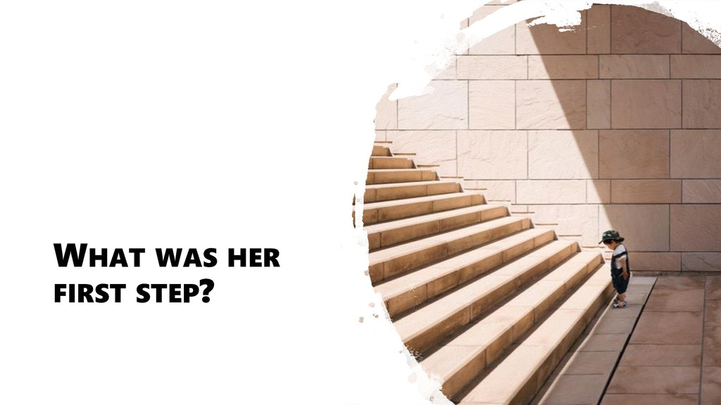 WHAT WAS HER FIRST STEP?