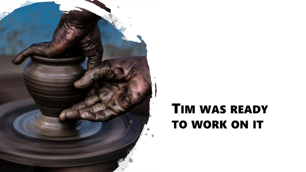 TIM WAS READY TO WORK ON IT