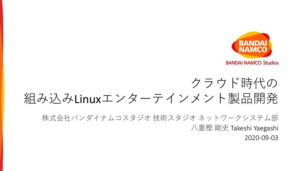クラウド時代の 組み込みLinuxエンターテインメント製品開発 株式会社バンダイナムコスタジオ...