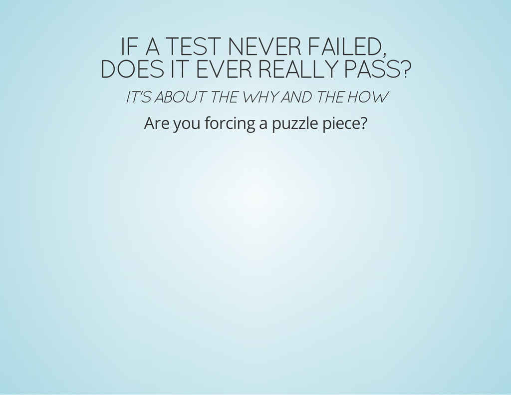 IF A TEST NEVER FAILED, DOES IT EVER REALLY PAS...