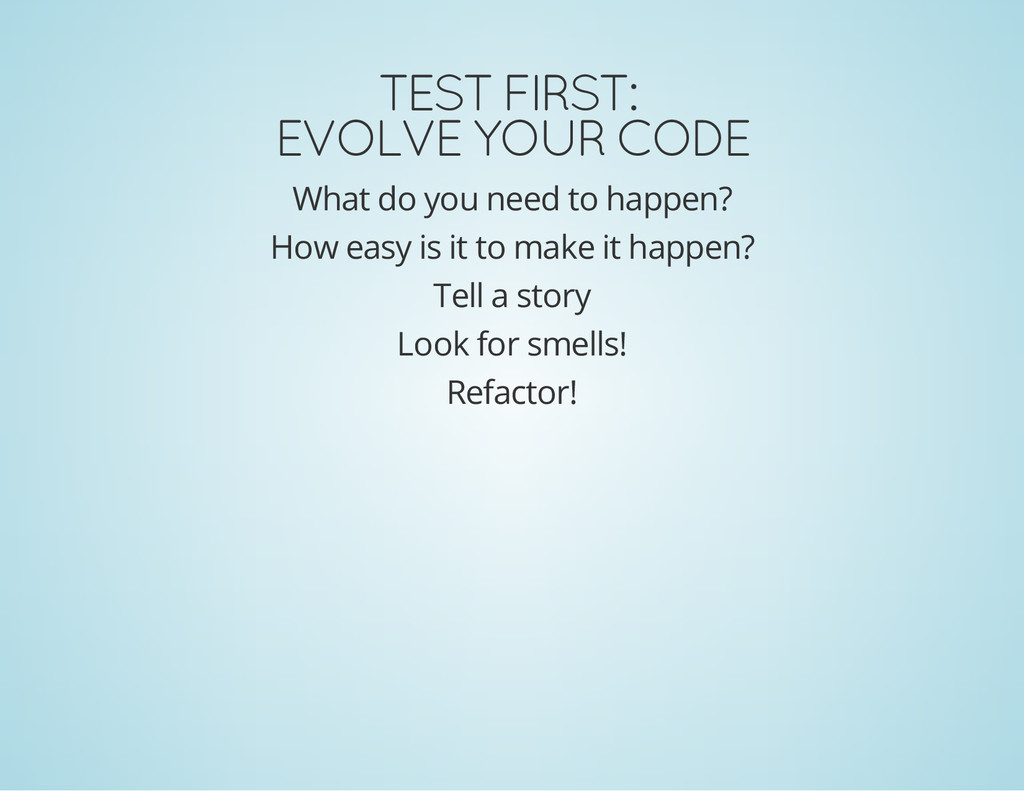 TEST FIRST: EVOLVE YOUR CODE What do you need t...